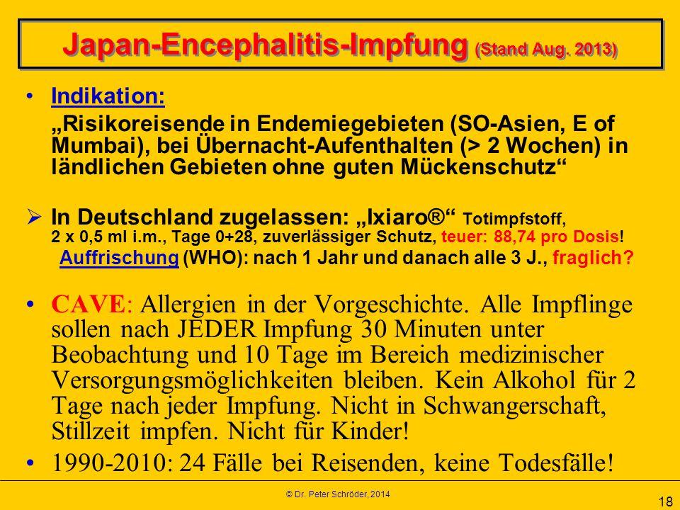 "© Dr. Peter Schröder, 2014 18 Japan-Encephalitis-Impfung (Stand Aug. 2013) Indikation: ""Risikoreisende in Endemiegebieten (SO-Asien, E of Mumbai), bei"