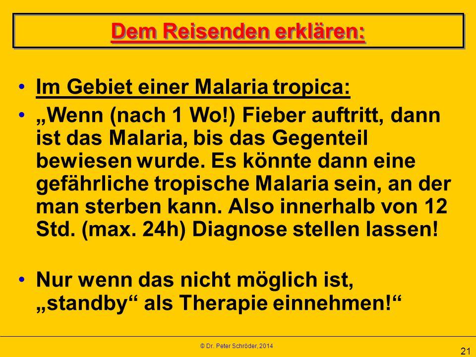 """© Dr. Peter Schröder, 2014 21 Dem Reisenden erklären: Im Gebiet einer Malaria tropica: """"Wenn (nach 1 Wo!) Fieber auftritt, dann ist das Malaria, bis d"""