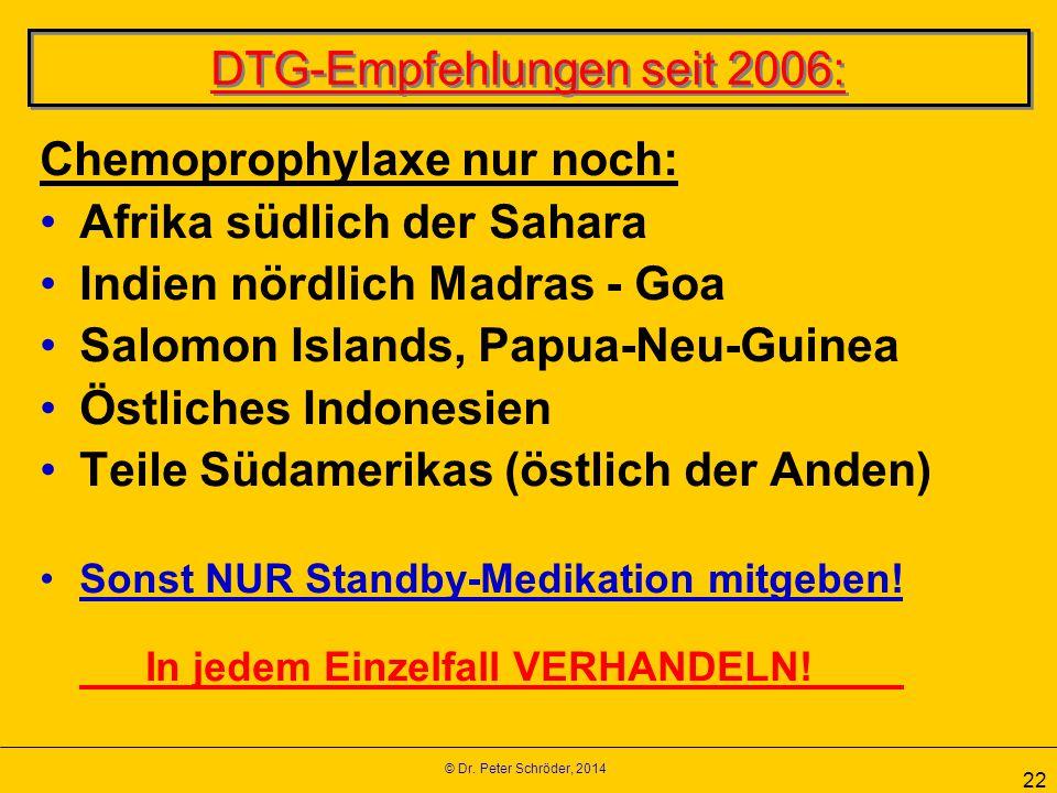 © Dr. Peter Schröder, 2014 22 DTG-Empfehlungen seit 2006: Chemoprophylaxe nur noch: Afrika südlich der Sahara Indien nördlich Madras - Goa Salomon Isl