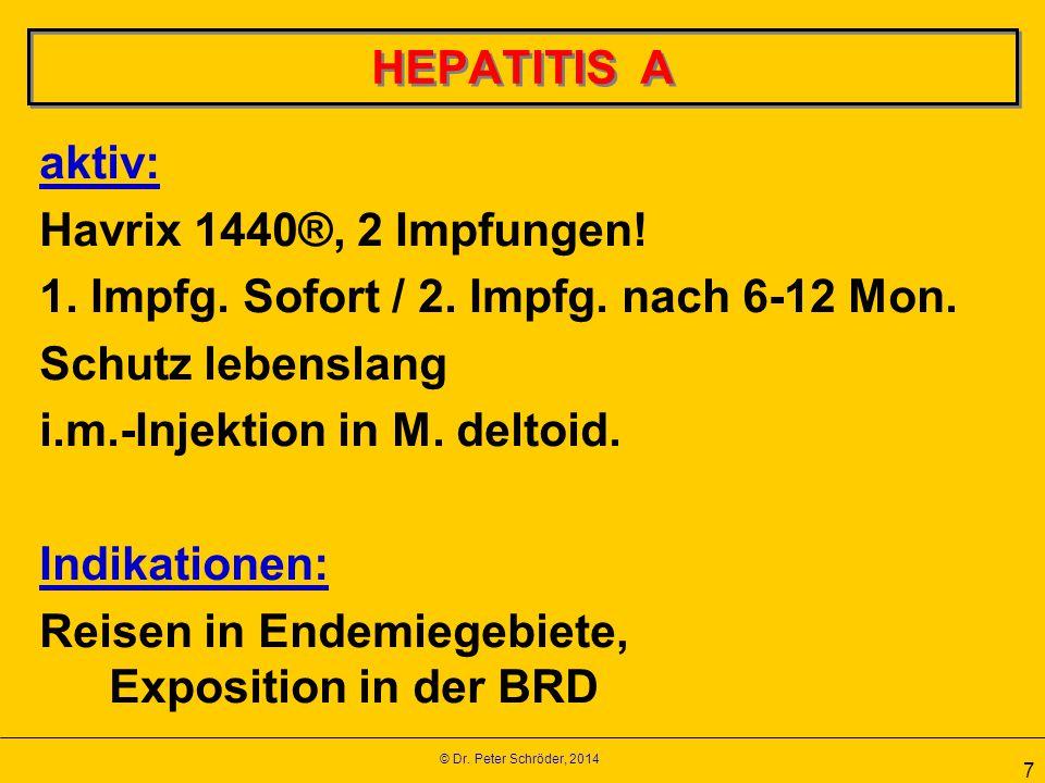 © Dr. Peter Schröder, 2014 7 HEPATITIS A aktiv: Havrix 1440®, 2 Impfungen! 1. Impfg. Sofort / 2. Impfg. nach 6-12 Mon. Schutz lebenslang i.m.-Injektio