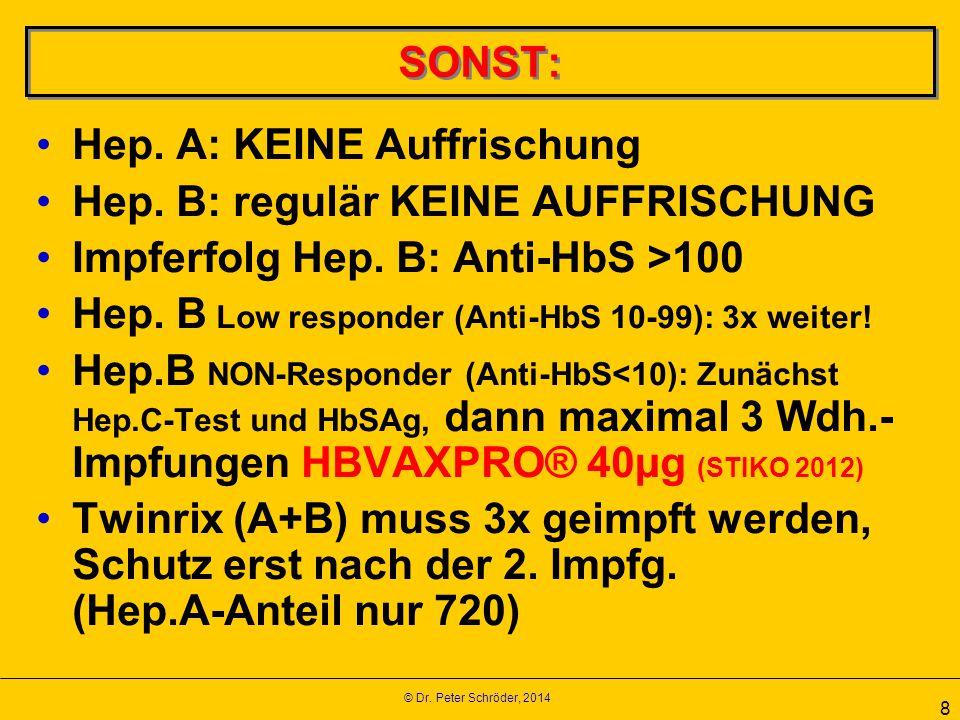 © Dr. Peter Schröder, 2014 8 SONST: Hep. A: KEINE Auffrischung Hep. B: regulär KEINE AUFFRISCHUNG Impferfolg Hep. B: Anti-HbS >100 Hep. B Low responde