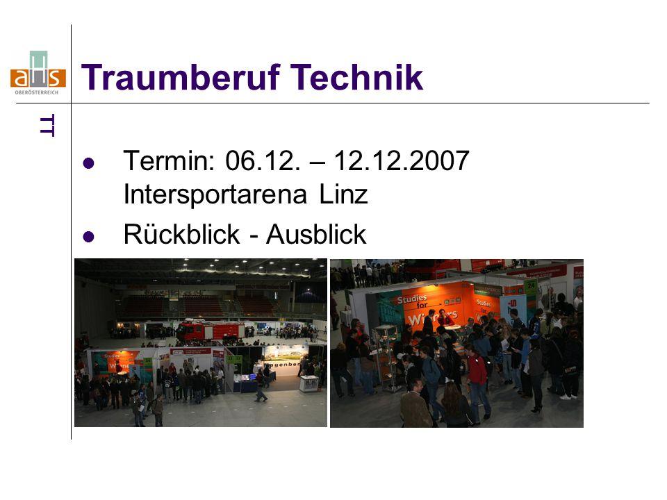 Termin: 06.12. – 12.12.2007 Intersportarena Linz Rückblick - Ausblick Traumberuf Technik TT