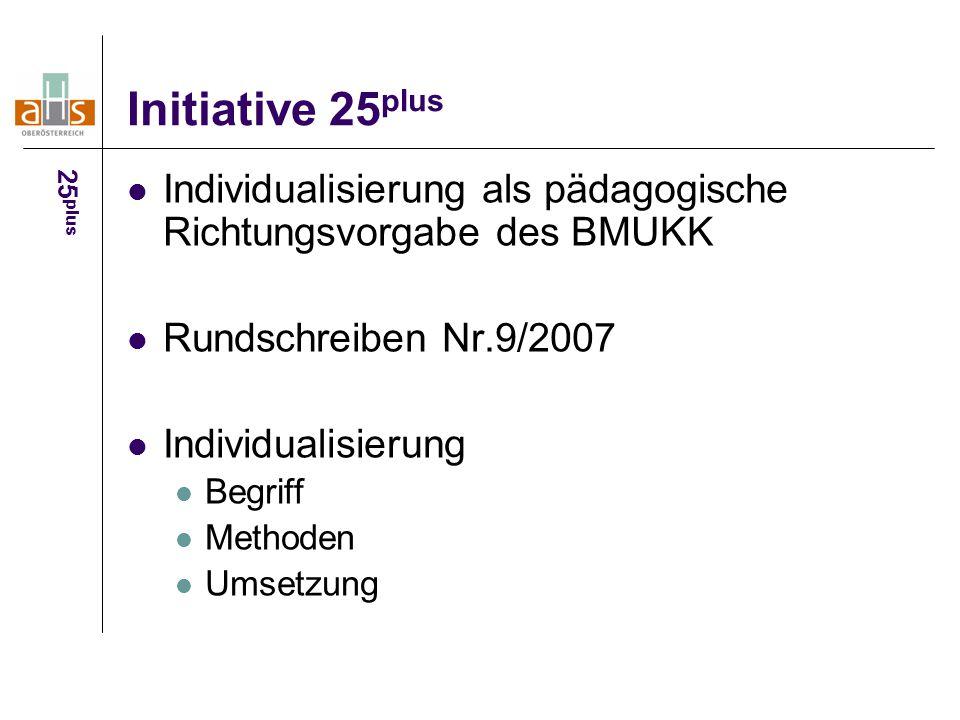 Initiative 25 plus Individualisierung als pädagogische Richtungsvorgabe des BMUKK Rundschreiben Nr.9/2007 Individualisierung Begriff Methoden Umsetzung 25 plus
