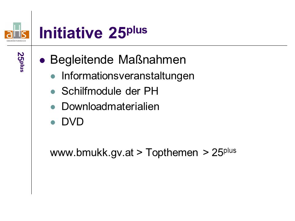 Initiative 25 plus Begleitende Maßnahmen Informationsveranstaltungen Schilfmodule der PH Downloadmaterialien DVD www.bmukk.gv.at > Topthemen > 25 plus
