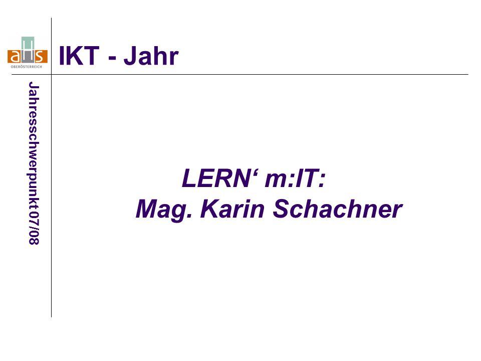 LERN' m:IT: Mag. Karin Schachner IKT - Jahr Jahresschwerpunkt 07/08