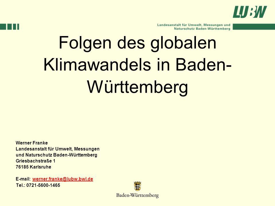 Folgen des globalen Klimawandels in Baden- Württemberg Werner Franke Landesanstalt für Umwelt, Messungen und Naturschutz Baden-Württemberg Griesbachstraße 1 76185 Karlsruhe E-mail: werner.franke@lubw.bwl.dewerner.franke@lubw.bwl.de Tel.: 0721-5600-1465
