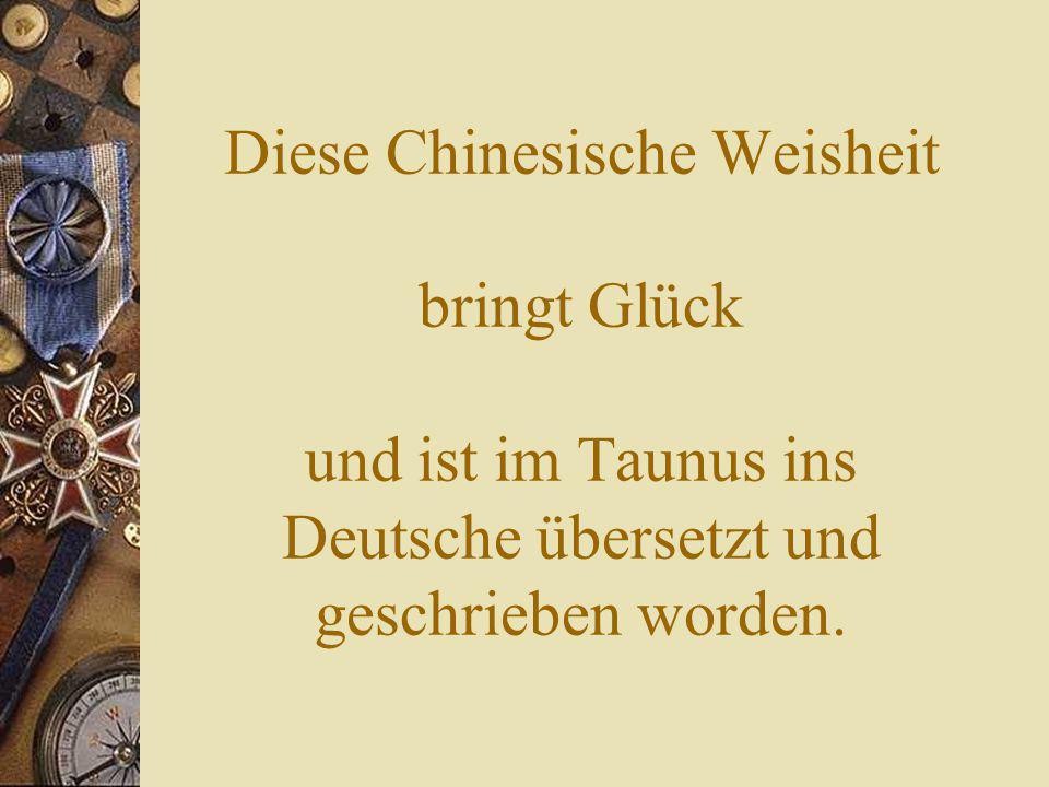 Diese Chinesische Weisheit bringt Glück und ist im Taunus ins Deutsche übersetzt und geschrieben worden.