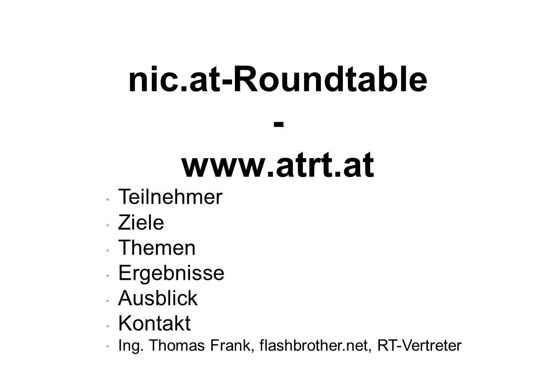 nic.at-Roundtable - www.atrt.at  Teilnehmer  Ziele  Themen  Ergebnisse  Ausblick  Kontakt  Ing. Thomas Frank, flashbrother.net, RT-Vertreter