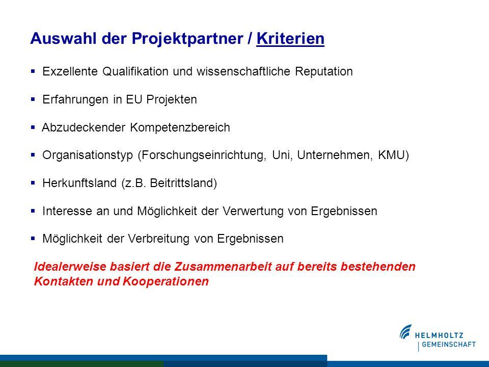 Auswahl der Projektpartner / Kriterien  Exzellente Qualifikation und wissenschaftliche Reputation  Erfahrungen in EU Projekten  Abzudeckender Kompetenzbereich  Organisationstyp (Forschungseinrichtung, Uni, Unternehmen, KMU)  Herkunftsland (z.B.