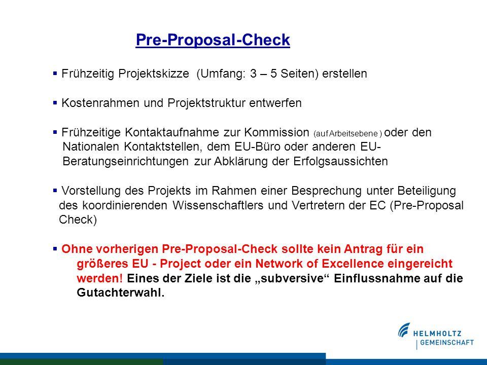 Pre-Proposal-Check  Frühzeitig Projektskizze (Umfang: 3 – 5 Seiten) erstellen  Kostenrahmen und Projektstruktur entwerfen  Frühzeitige Kontaktaufnahme zur Kommission (auf Arbeitsebene ) oder den Nationalen Kontaktstellen, dem EU-Büro oder anderen EU- Beratungseinrichtungen zur Abklärung der Erfolgsaussichten  Vorstellung des Projekts im Rahmen einer Besprechung unter Beteiligung des koordinierenden Wissenschaftlers und Vertretern der EC (Pre-Proposal Check)  Ohne vorherigen Pre-Proposal-Check sollte kein Antrag für ein größeres EU - Project oder ein Network of Excellence eingereicht werden.