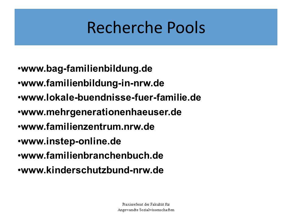Recherche Pools www.bag-familienbildung.de www.familienbildung-in-nrw.de www.lokale-buendnisse-fuer-familie.de www.mehrgenerationenhaeuser.de www.familienzentrum.nrw.de www.instep-online.de www.familienbranchenbuch.de www.kinderschutzbund-nrw.de Praxisreferat der Fakultät für Angewandte Sozialwissenschaften