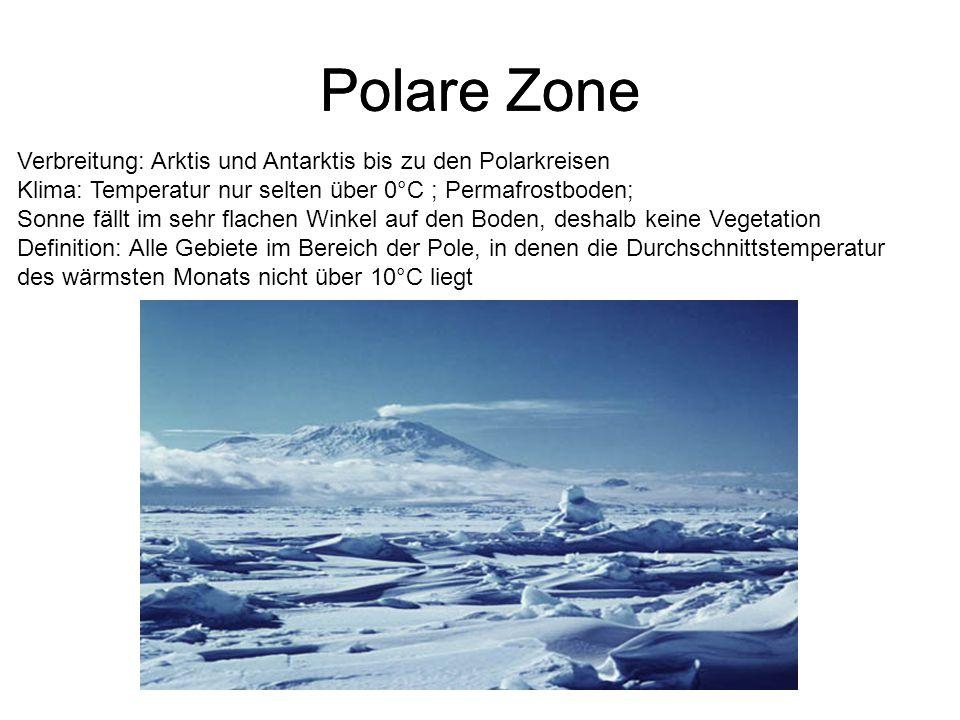 Polare Zone Verbreitung: Arktis und Antarktis bis zu den Polarkreisen Klima: Temperatur nur selten über 0°C ; Permafrostboden; Sonne fällt im sehr flachen Winkel auf den Boden, deshalb keine Vegetation Definition: Alle Gebiete im Bereich der Pole, in denen die Durchschnittstemperatur des wärmsten Monats nicht über 10°C liegt Polare Zone