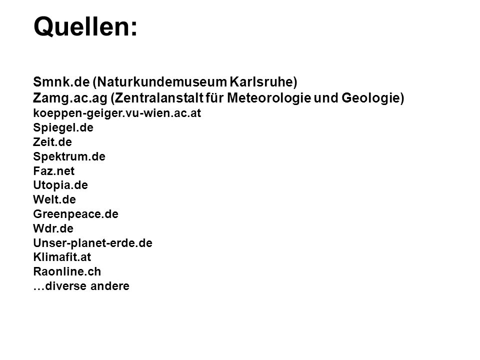 Quellen: Smnk.de (Naturkundemuseum Karlsruhe) Zamg.ac.ag (Zentralanstalt für Meteorologie und Geologie) koeppen-geiger.vu-wien.ac.at Spiegel.de Zeit.de Spektrum.de Faz.net Utopia.de Welt.de Greenpeace.de Wdr.de Unser-planet-erde.de Klimafit.at Raonline.ch …diverse andere