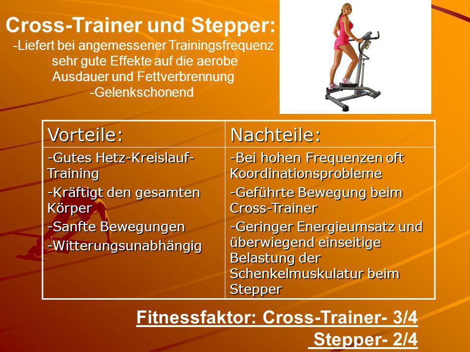 Cross-Trainer und Stepper: -Liefert bei angemessener Trainingsfrequenz sehr gute Effekte auf die aerobe Ausdauer und Fettverbrennung -Gelenkschonend V