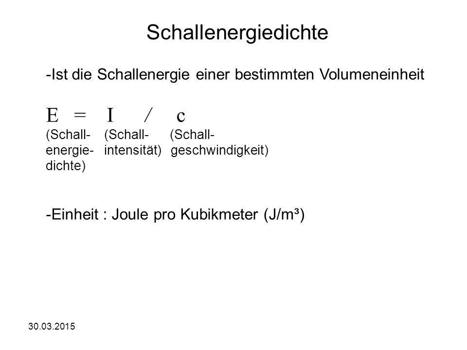 30.03.2015 Schallenergiedichte -Ist die Schallenergie einer bestimmten Volumeneinheit E = I / c (Schall- (Schall- (Schall- energie- intensität) geschwindigkeit) dichte) -Einheit : Joule pro Kubikmeter (J/m³)