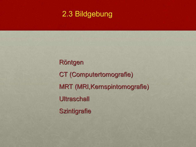 Röntgen CT (Computertomografie) MRT (MRI,Kernspintomografie) UltraschallSzintigrafie 2.3 Bildgebung