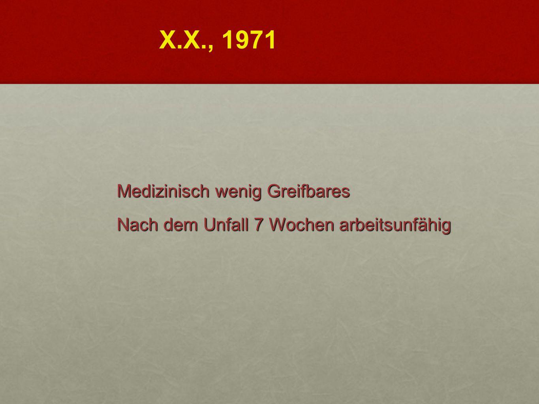 Medizinisch wenig Greifbares Nach dem Unfall 7 Wochen arbeitsunfähig X.X., 1971