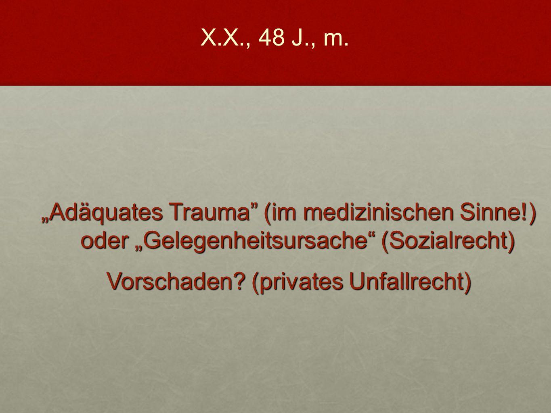 """""""Adäquates Trauma"""" (im medizinischen Sinne!) oder """"Gelegenheitsursache"""" (Sozialrecht) Vorschaden? (privates Unfallrecht) X.X., 48 J., m."""