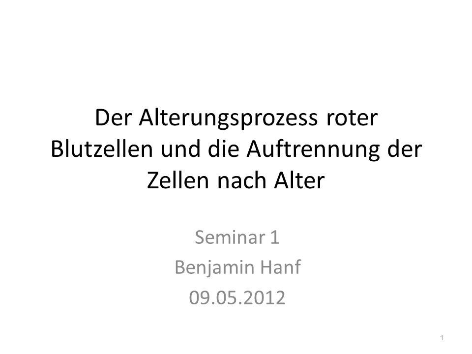 Der Alterungsprozess roter Blutzellen und die Auftrennung der Zellen nach Alter Seminar 1 Benjamin Hanf 09.05.2012 1