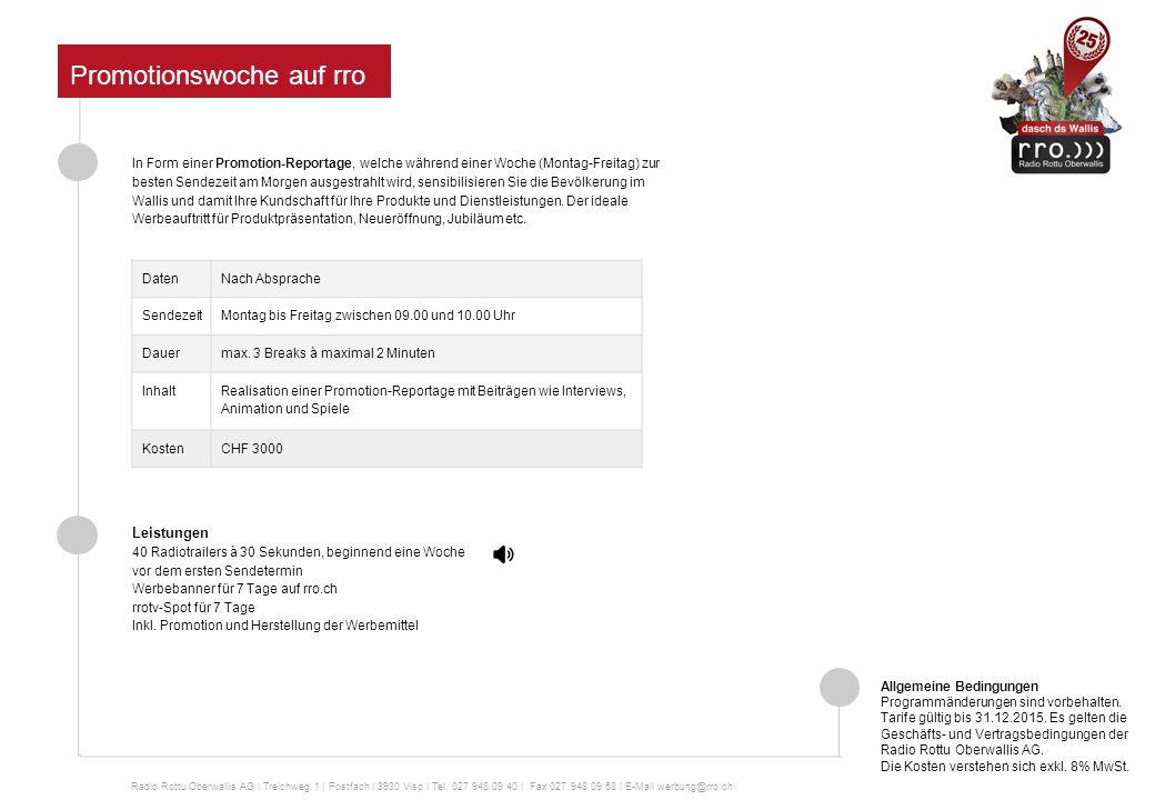 Promotionswoche auf rro In Form einer Promotion-Reportage, welche während einer Woche (Montag-Freitag) zur besten Sendezeit am Morgen ausgestrahlt wird, sensibilisieren Sie die Bevölkerung im Wallis und damit Ihre Kundschaft für Ihre Produkte und Dienstleistungen.