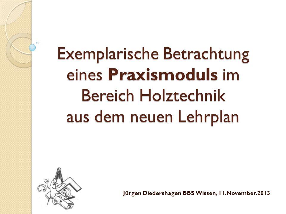 Exemplarische Betrachtung eines Praxismoduls im Bereich Holztechnik aus dem neuen Lehrplan Jürgen Diedershagen BBS Wissen, 11.November.2013