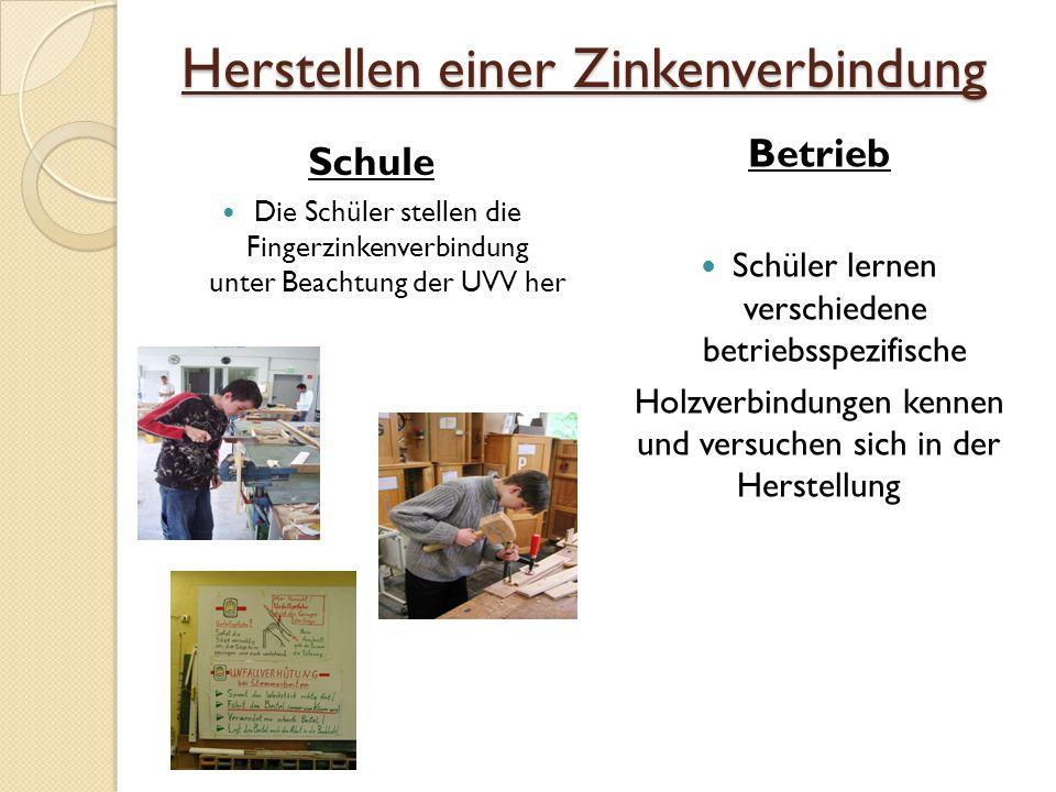 Herstellen einer Zinkenverbindung Schule Die Schüler stellen die Fingerzinkenverbindung unter Beachtung der UVV her Betrieb Schüler lernen verschiedene betriebsspezifische Holzverbindungen kennen und versuchen sich in der Herstellung