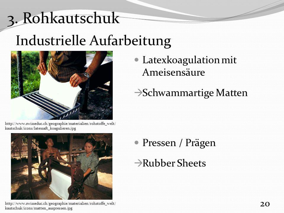 Industrielle Aufarbeitung Latexkoagulation mit Ameisensäure  Schwammartige Matten Pressen / Prägen  Rubber Sheets 20 http://www.swisseduc.ch/geographie/materialien/rohstoffe_welt/ kautschuk/icons/latexsaft_koagulieren.jpg http://www.swisseduc.ch/geographie/materialien/rohstoffe_welt/ kautschuk/icons/matten_auspressen.jpg 3.