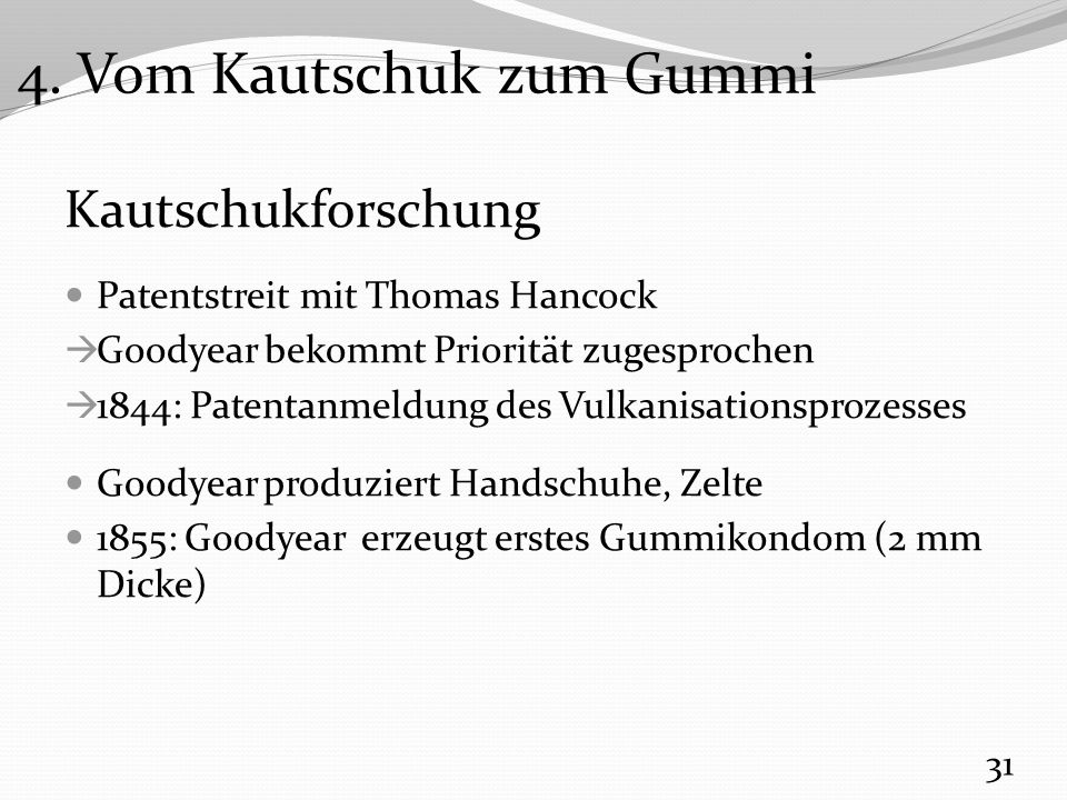 Kautschukforschung Patentstreit mit Thomas Hancock  Goodyear bekommt Priorität zugesprochen  1844: Patentanmeldung des Vulkanisationsprozesses Goodyear produziert Handschuhe, Zelte 1855: Goodyear erzeugt erstes Gummikondom (2 mm Dicke) 31 4.