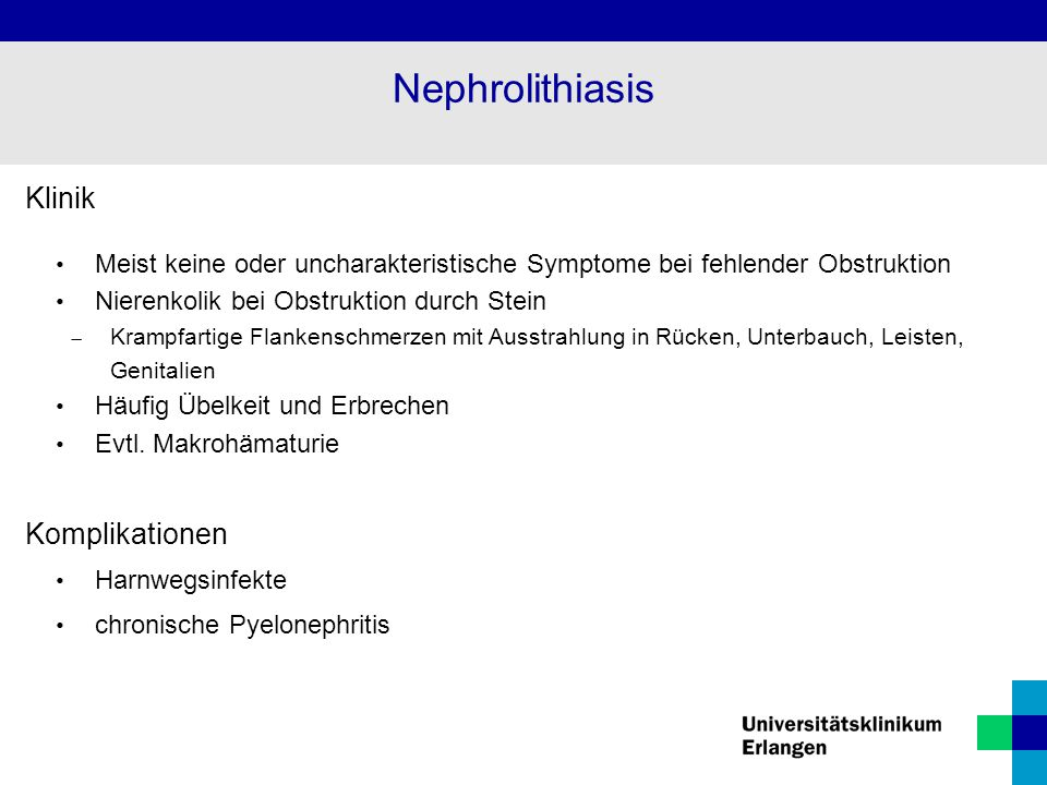 Klinik Meist keine oder uncharakteristische Symptome bei fehlender Obstruktion Nierenkolik bei Obstruktion durch Stein  Krampfartige Flankenschmerzen