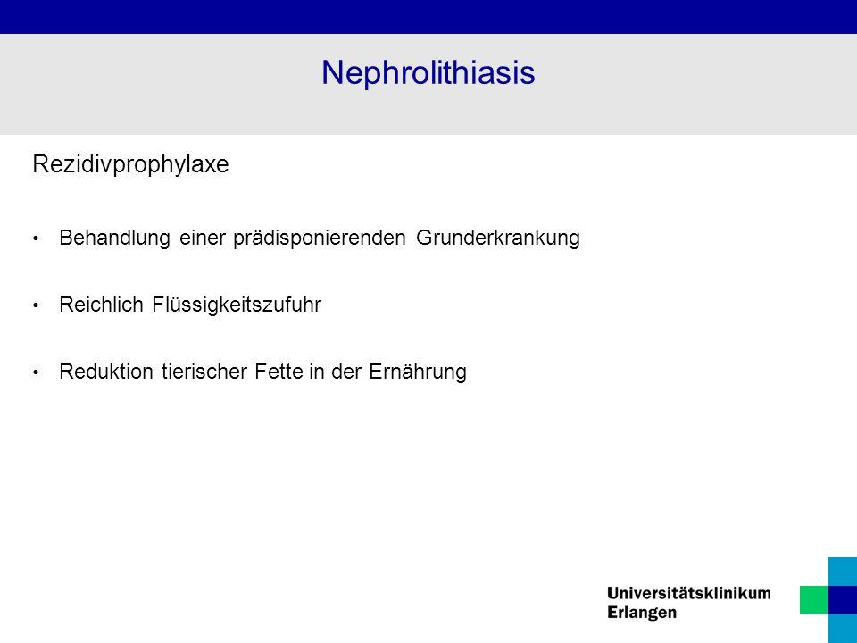 Rezidivprophylaxe Behandlung einer prädisponierenden Grunderkrankung Reichlich Flüssigkeitszufuhr Reduktion tierischer Fette in der Ernährung Nephrolithiasis