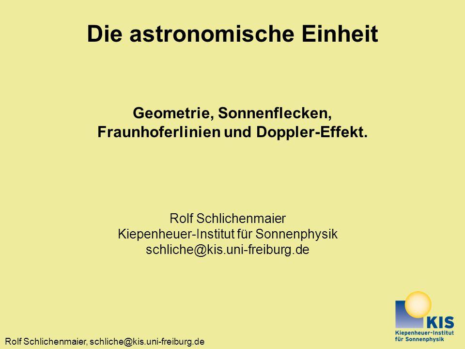 Rolf Schlichenmaier, schliche@kis.uni-freiburg.de Die astronomische Einheit Geometrie, Sonnenflecken, Fraunhoferlinien und Doppler-Effekt. Rolf Schlic