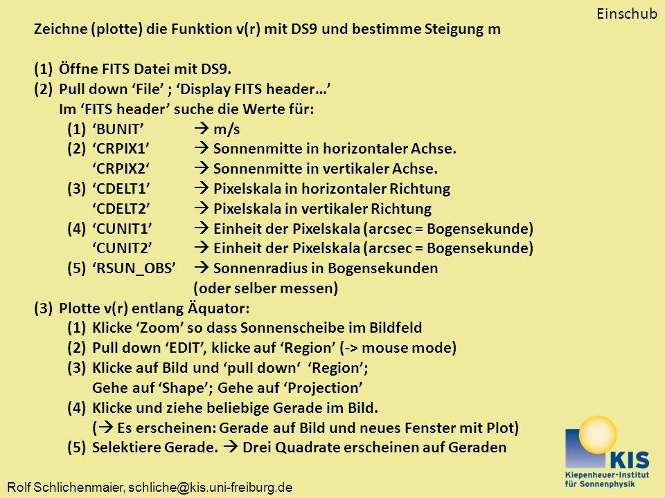 Rolf Schlichenmaier, schliche@kis.uni-freiburg.de Zeichne (plotte) die Funktion v(r) mit DS9 und bestimme Steigung m (1)Öffne FITS Datei mit DS9. (2)P