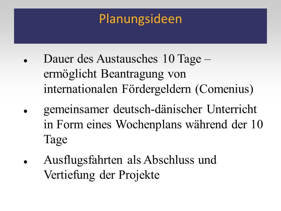 Planungsideen Dauer des Austausches 10 Tage – ermöglicht Beantragung von internationalen Fördergeldern (Comenius) gemeinsamer deutsch-dänischer Unterricht in Form eines Wochenplans während der 10 Tage Ausflugsfahrten als Abschluss und Vertiefung der Projekte
