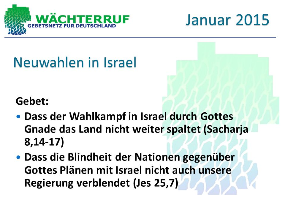 Neuwahlen in Israel Gebet: Dass der Wahlkampf in Israel durch Gottes Gnade das Land nicht weiter spaltet (Sacharja 8,14-17) Dass die Blindheit der Nat