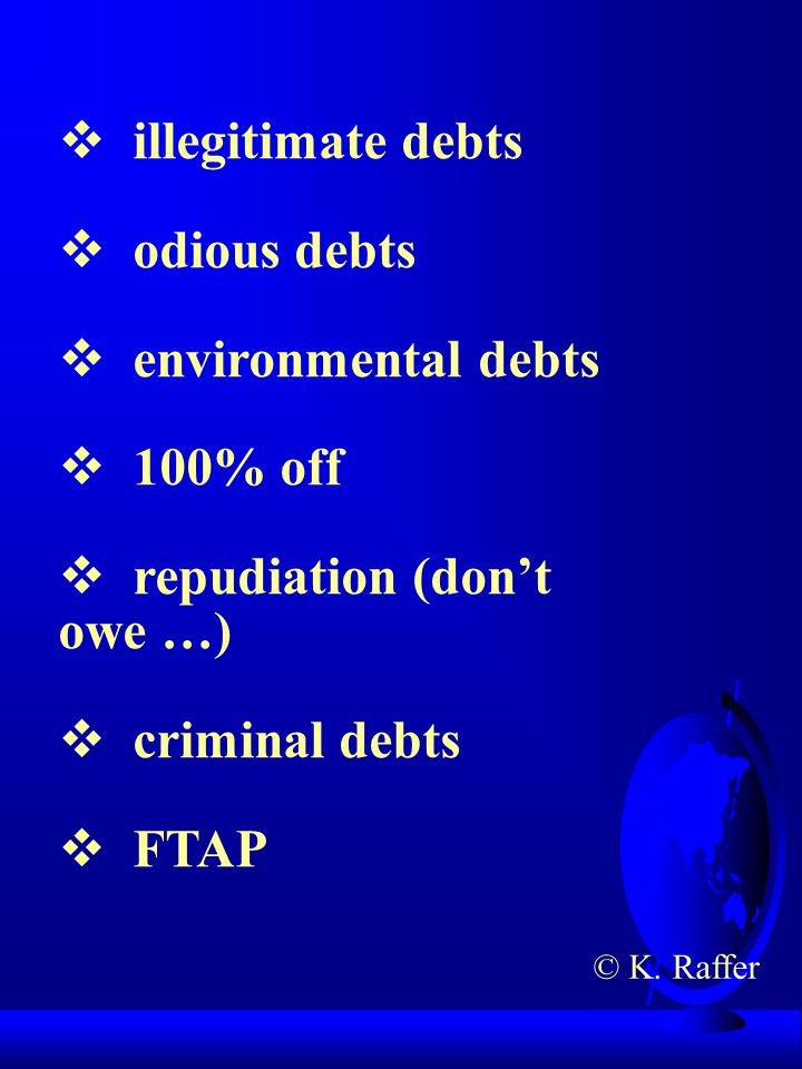  illegitimate debts  odious debts  environmental debts  100% off  repudiation (don't owe …)  criminal debts  FTAP © K.