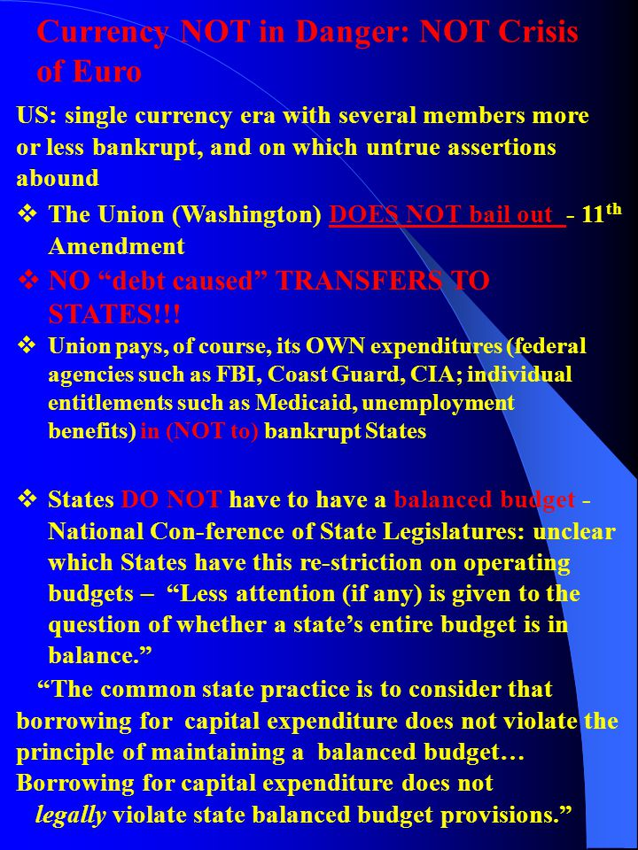 Currency NOT in Danger: NOT Crisis of Euro US: single currency era with several members more or less bankrupt, and on which untrue assertions abound  The Union (Washington) DOES NOT bail out - 11 th Amendment  NO debt caused TRANSFERS TO STATES!!.