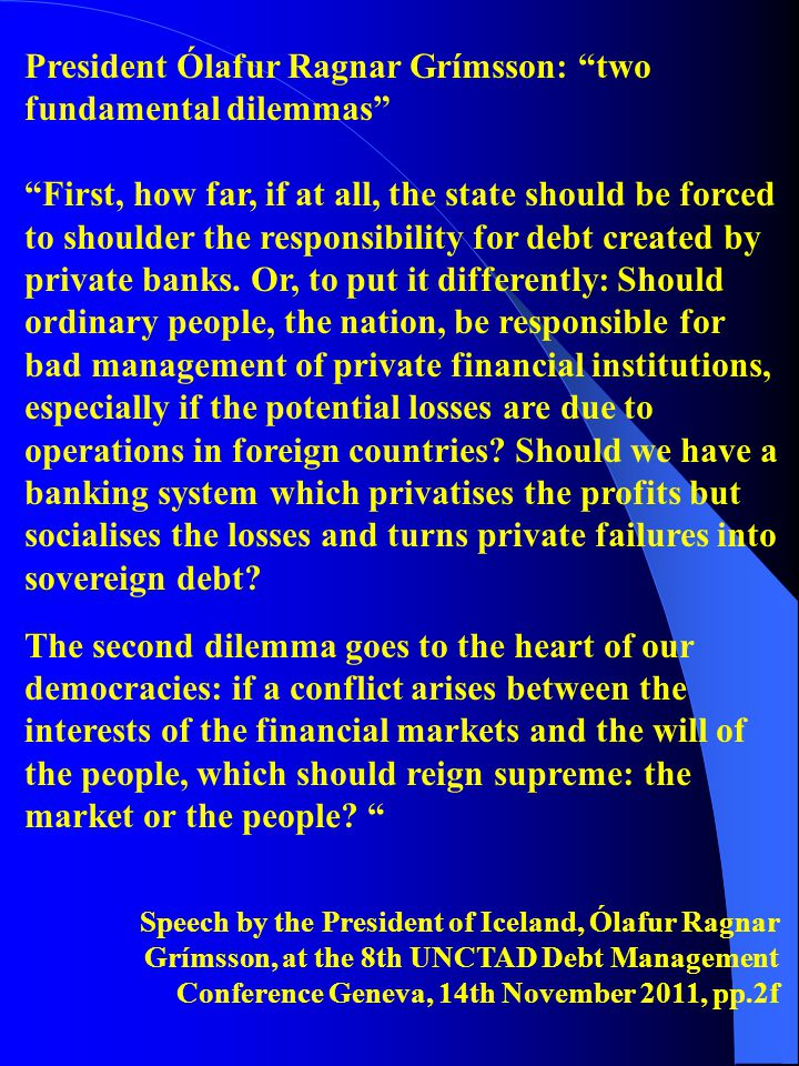 President Ólafur Ragnar Grímsson: two fundamental dilemmas First, how far, if at all, the state should be forced to shoulder the responsibility for debt created by private banks.