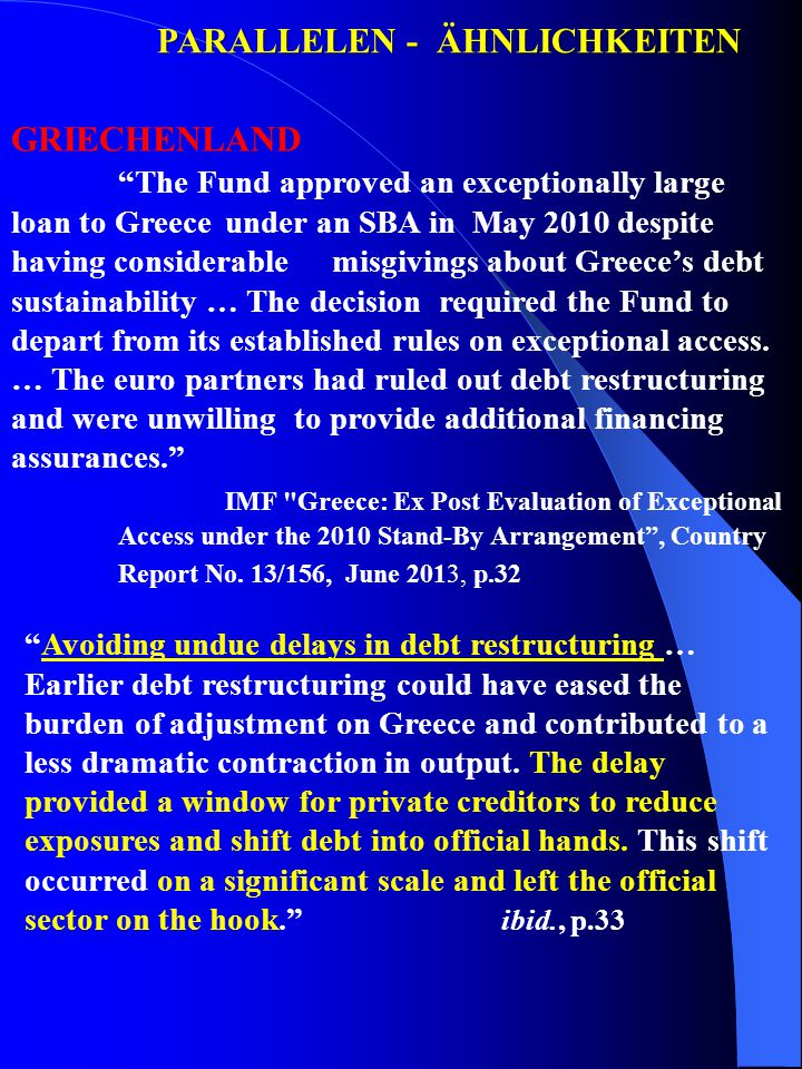 PARALLELEN - ÄHNLICHKEITEN GRIECHENLAND The Fund approved an exceptionally large loan to Greece under an SBA in May 2010 despite having considerable misgivings about Greece's debt sustainability … The decision required the Fund to depart from its established rules on exceptional access.