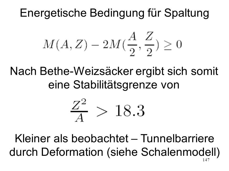 147 Energetische Bedingung für Spaltung Nach Bethe-Weizsäcker ergibt sich somit eine Stabilitätsgrenze von Kleiner als beobachtet – Tunnelbarriere dur