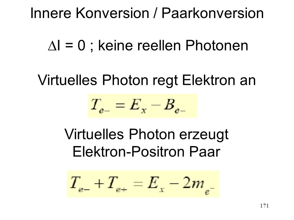171 Innere Konversion / Paarkonversion  I = 0 ; keine reellen Photonen Virtuelles Photon regt Elektron an Virtuelles Photon erzeugt Elektron-Positron