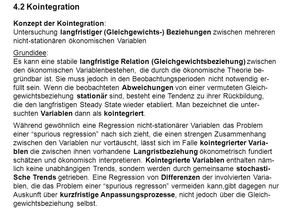 4.2 Kointegration Konzept der Kointegration: Untersuchung langfristiger (Gleichgewichts-) Beziehungen zwischen mehreren nicht-stationären ökonomischen Variablen Grundidee: Es kann eine stabile langfristige Relation (Gleichgewichtsbeziehung) zwischen den ökonomischen Variablenbestehen, die durch die ökonomische Theorie be- gründbar ist.