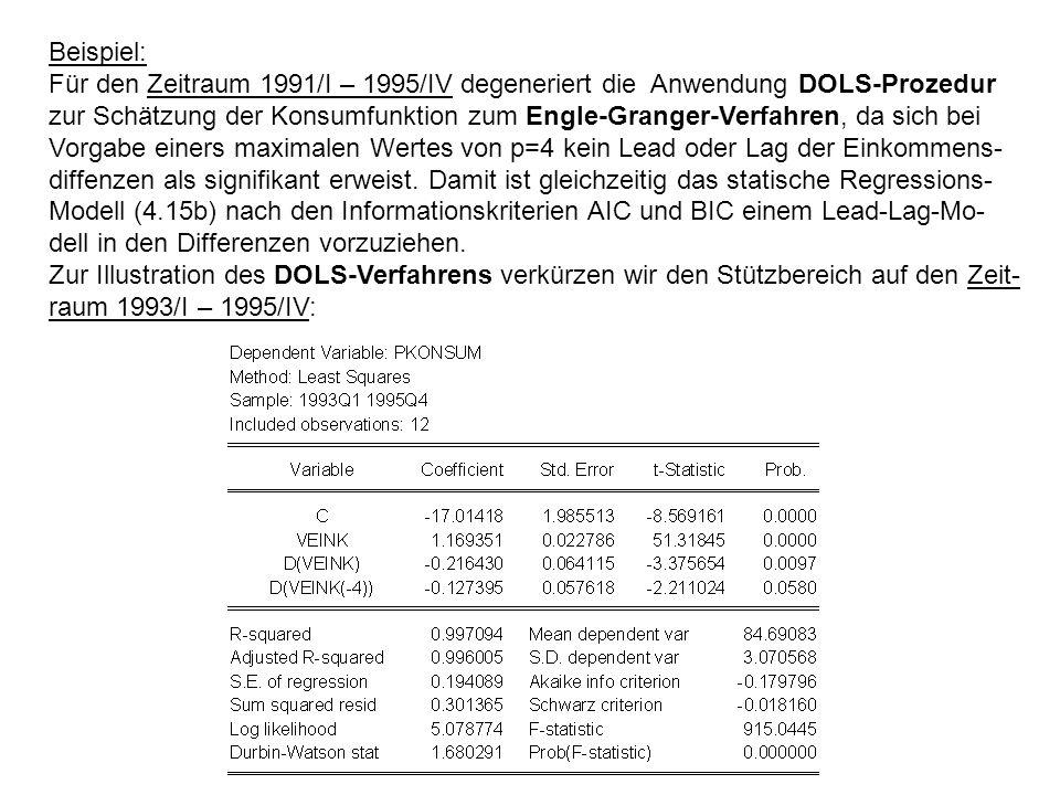 Beispiel: Für den Zeitraum 1991/I – 1995/IV degeneriert die Anwendung DOLS-Prozedur zur Schätzung der Konsumfunktion zum Engle-Granger-Verfahren, da sich bei Vorgabe einers maximalen Wertes von p=4 kein Lead oder Lag der Einkommens- diffenzen als signifikant erweist.