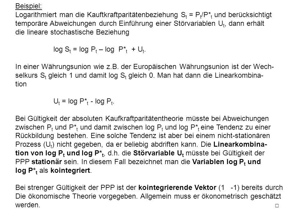 Beispiel: Logarithmiert man die Kauftkraftparitätenbeziehung S t = P t /P* t und berücksichtigt temporäre Abweichungen durch Einführung einer Störvariablen U t, dann erhält die lineare stochastische Beziehung log S t = log P t – log P* t + U t.