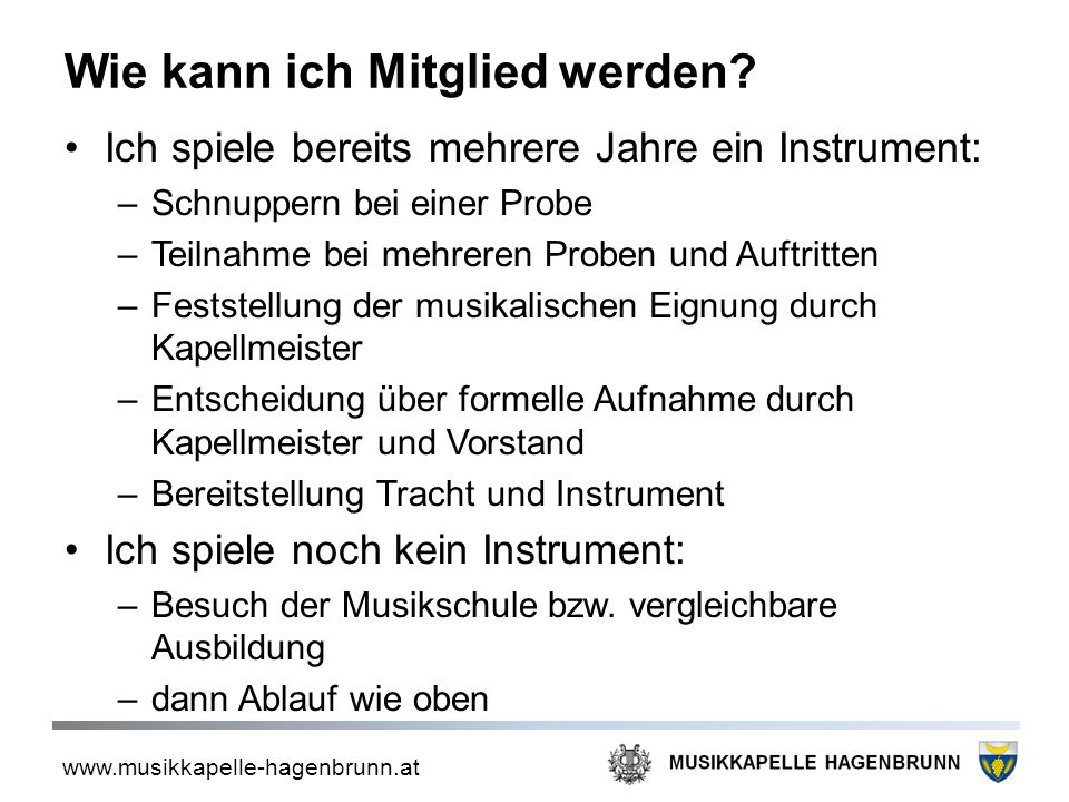 www.musikkapelle-hagenbrunn.at Wie kann ich Mitglied werden? Ich spiele bereits mehrere Jahre ein Instrument: –Schnuppern bei einer Probe –Teilnahme b