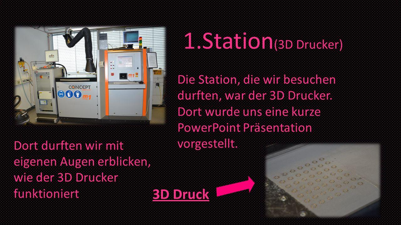 1.Station (3D Drucker) Die Station, die wir besuchen durften, war der 3D Drucker. Dort wurde uns eine kurze PowerPoint Präsentation vorgestellt. Dort