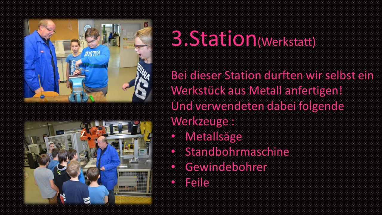 3.Station (Werkstatt) Bei dieser Station durften wir selbst ein Werkstück aus Metall anfertigen! Und verwendeten dabei folgende Werkzeuge : Metallsäge