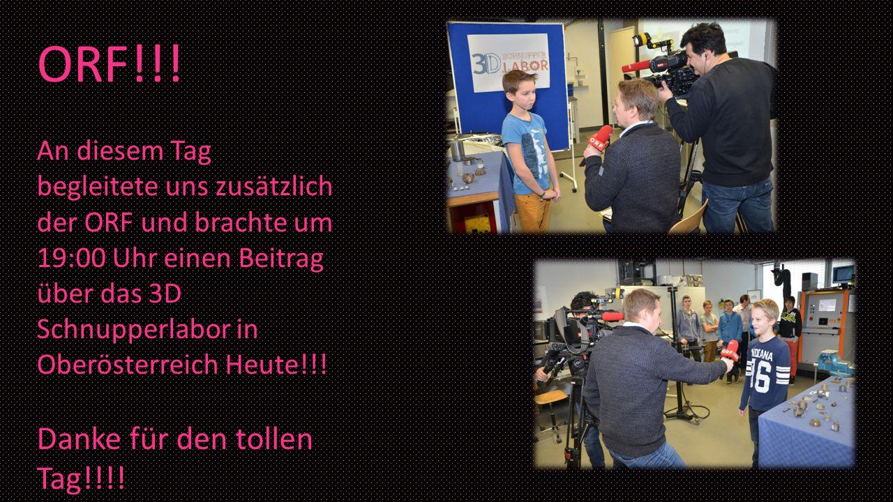 ORF!!! An diesem Tag begleitete uns zusätzlich der ORF und brachte um 19:00 Uhr einen Beitrag über das 3D Schnupperlabor in Oberösterreich Heute!!! Da