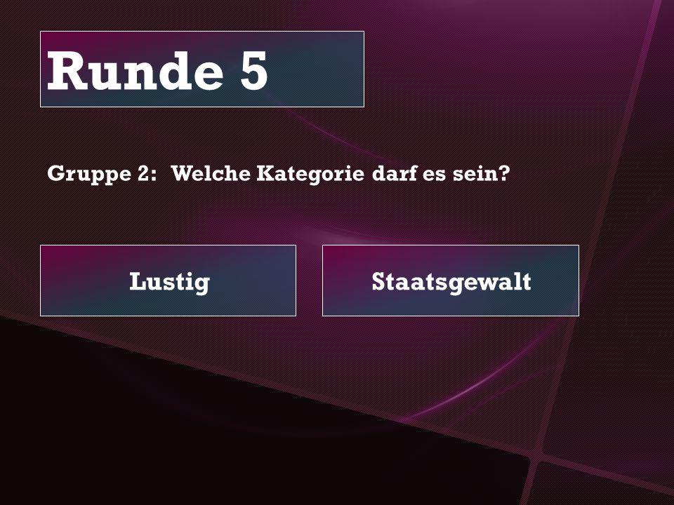 Runde 5 LustigStaatsgewalt Gruppe 2: Welche Kategorie darf es sein?