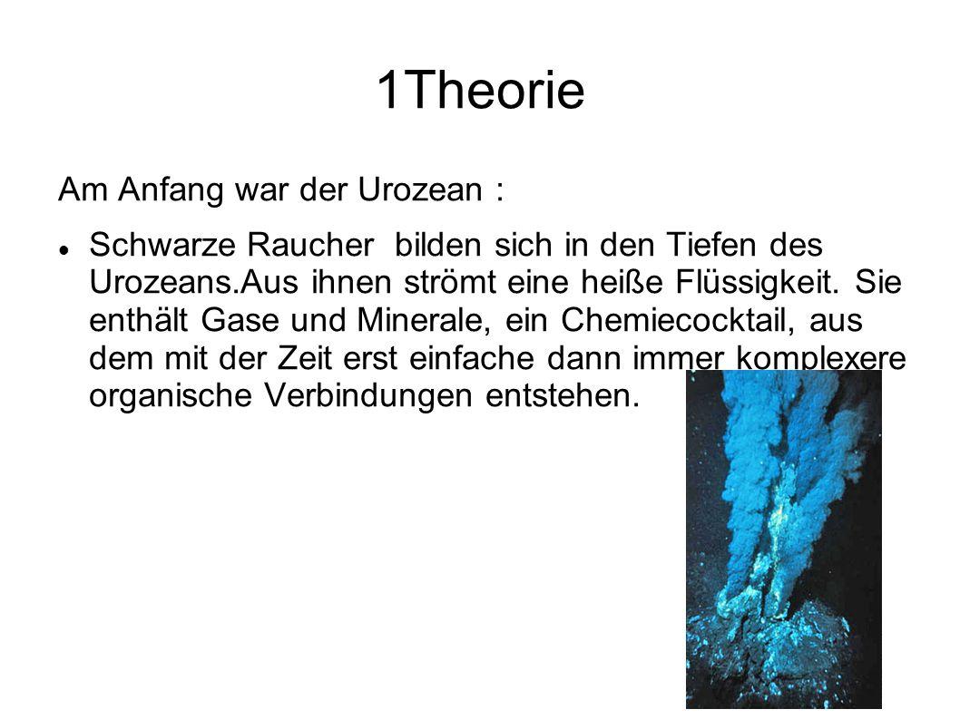1Theorie Am Anfang war der Urozean : Schwarze Raucher bilden sich in den Tiefen des Urozeans.Aus ihnen strömt eine heiße Flüssigkeit. Sie enthält Gase