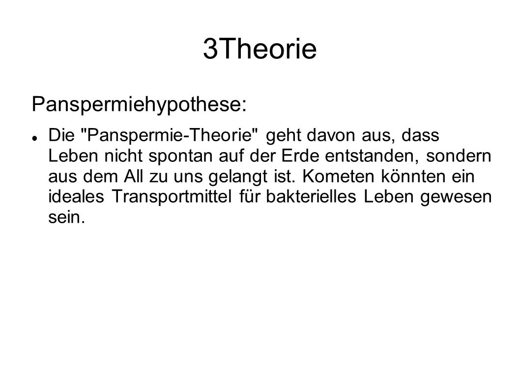 3Theorie Panspermiehypothese: Die Panspermie-Theorie geht davon aus, dass Leben nicht spontan auf der Erde entstanden, sondern aus dem All zu uns gelangt ist.